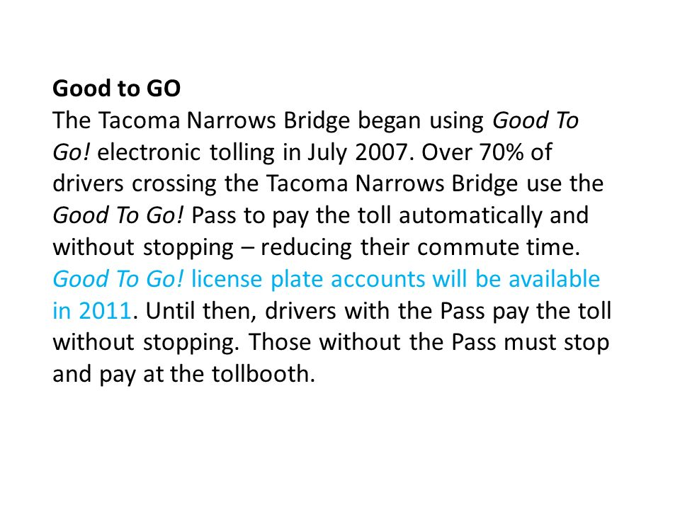 Good to GO The Tacoma Narrows Bridge began using Good To Go! electronic tolling in July 2007. Over 70% of drivers crossing the Tacoma Narrows Bridge u