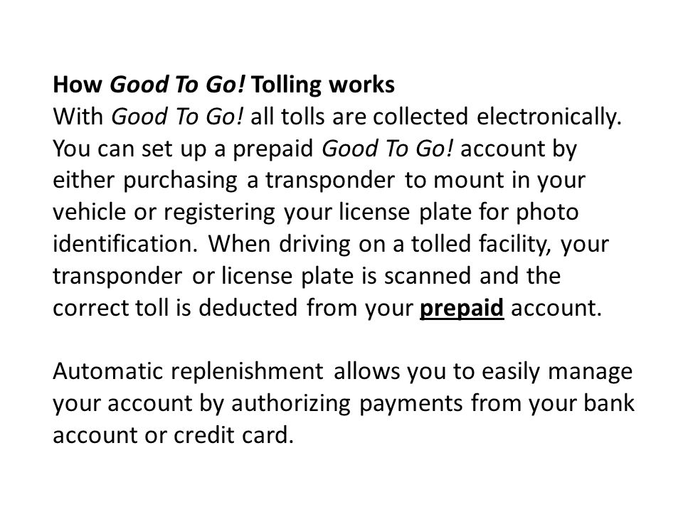How Good To Go! Tolling works With Good To Go! all tolls are collected electronically. You can set up a prepaid Good To Go! account by either purchasi