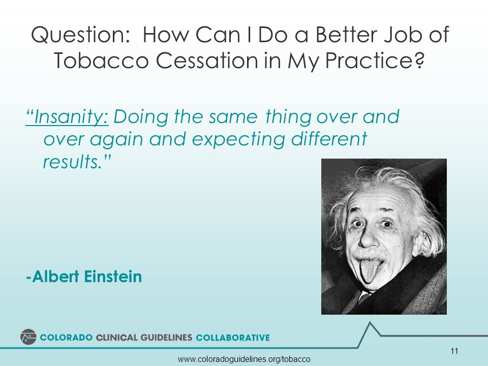 www.coloradoguidelines.org/tobacco 11 Question: How Can I Do a Better Job of Tobacco Cessation in My Practice? Insanity: Doing the same thing over and