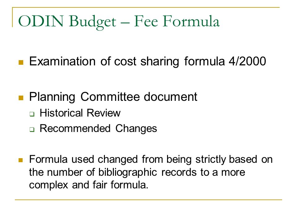 ODIN Budget – Fee Formula Examination of cost sharing formula 4/2000 Planning Committee document Historical Review Recommended Changes Formula used changed from being strictly based on the number of bibliographic records to a more complex and fair formula.