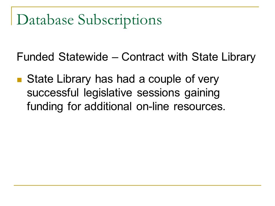 Database Subscriptions Funded Statewide – Contract with State Library State Library has had a couple of very successful legislative sessions gaining f