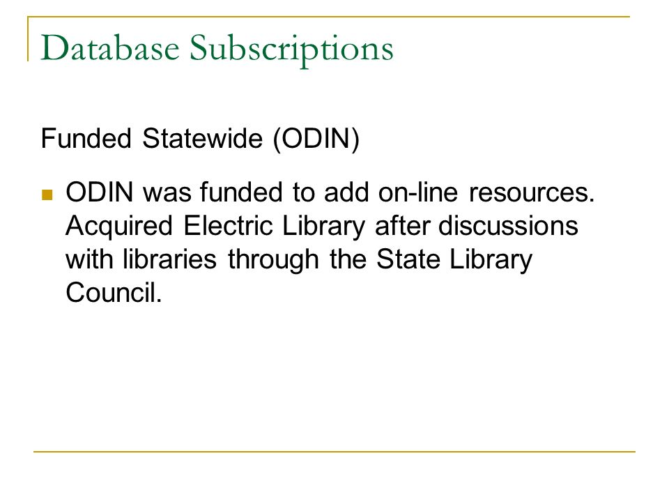 Database Subscriptions Funded Statewide (ODIN) ODIN was funded to add on-line resources. Acquired Electric Library after discussions with libraries th