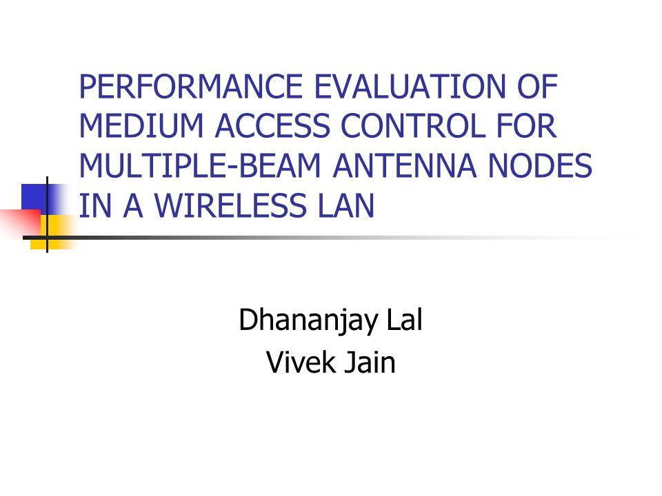 PERFORMANCE EVALUATION OF MEDIUM ACCESS CONTROL FOR MULTIPLE-BEAM ANTENNA NODES IN A WIRELESS LAN Dhananjay Lal Vivek Jain