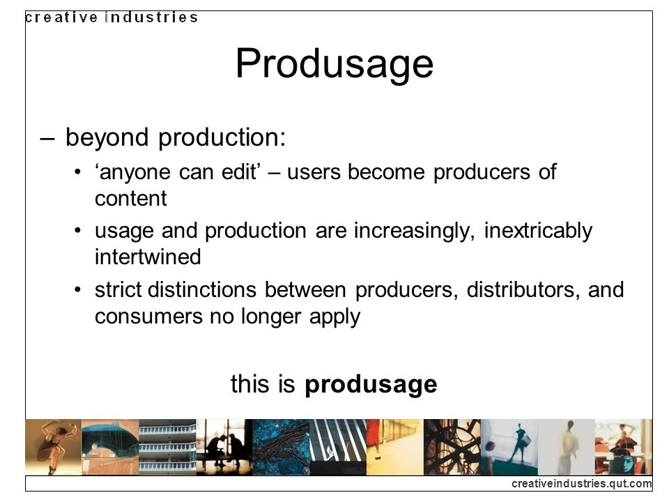 creativeindustries.qut.com Produsage beyond production: anyone can edit – users become producers of content usage and production are increasingly, inextricably intertwined strict distinctions between producers, distributors, and consumers no longer apply this is produsage