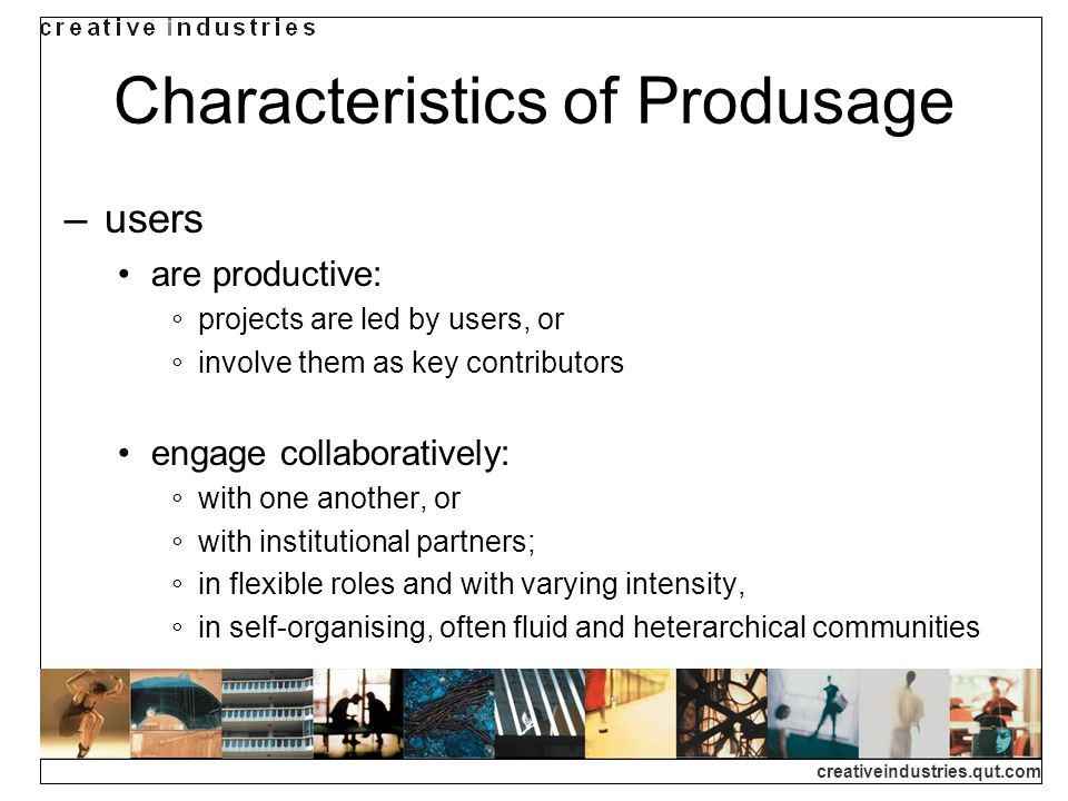 creativeindustries.qut.com Characteristics of Produsage users are productive: projects are led by users, or involve them as key contributors engage collaboratively: with one another, or with institutional partners; in flexible roles and with varying intensity, in self-organising, often fluid and heterarchical communities