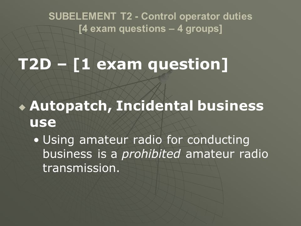 SUBELEMENT T2 - Control operator duties [4 exam questions – 4 groups] T2D – [1 exam question] Autopatch, Incidental business use Using amateur radio f