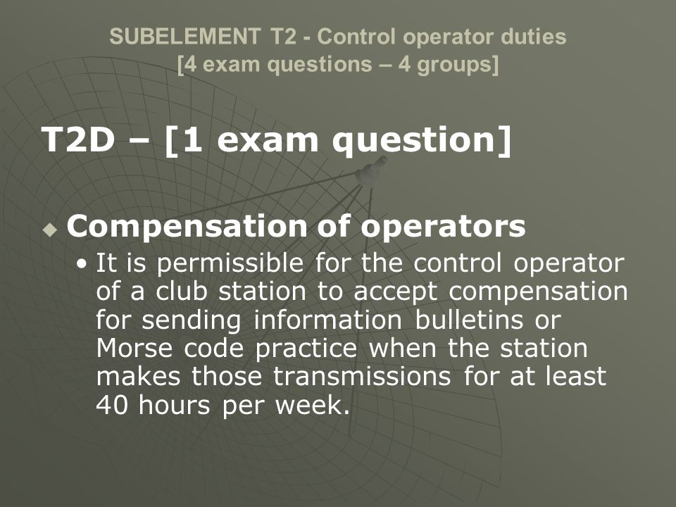 SUBELEMENT T2 - Control operator duties [4 exam questions – 4 groups] T2D – [1 exam question] Compensation of operators It is permissible for the cont