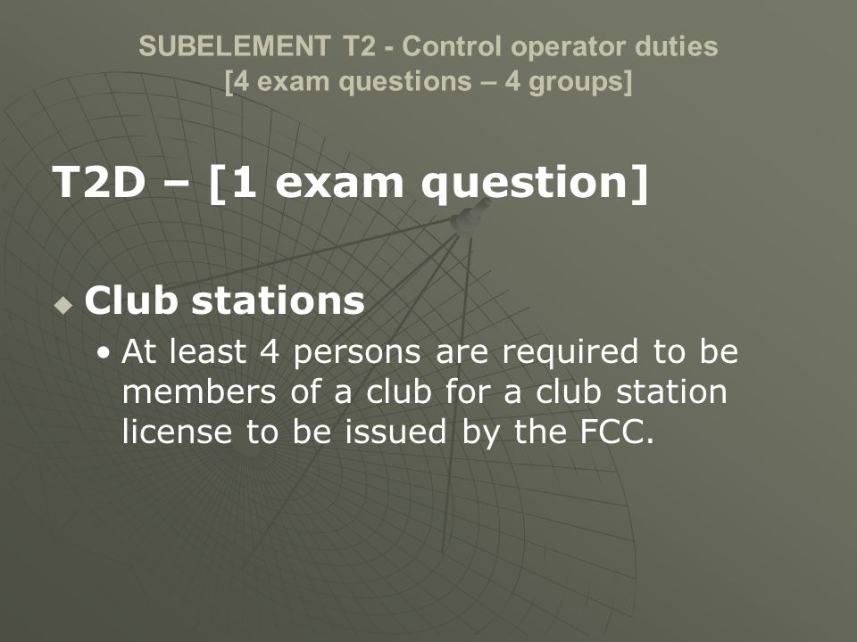 SUBELEMENT T2 - Control operator duties [4 exam questions – 4 groups] T2D – [1 exam question] Club stations At least 4 persons are required to be memb