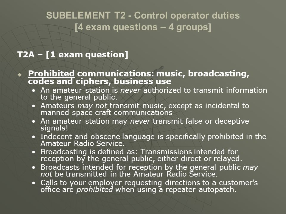 SUBELEMENT T2 - Control operator duties [4 exam questions – 4 groups] T2A – [1 exam question] Prohibited communications: music, broadcasting, codes an
