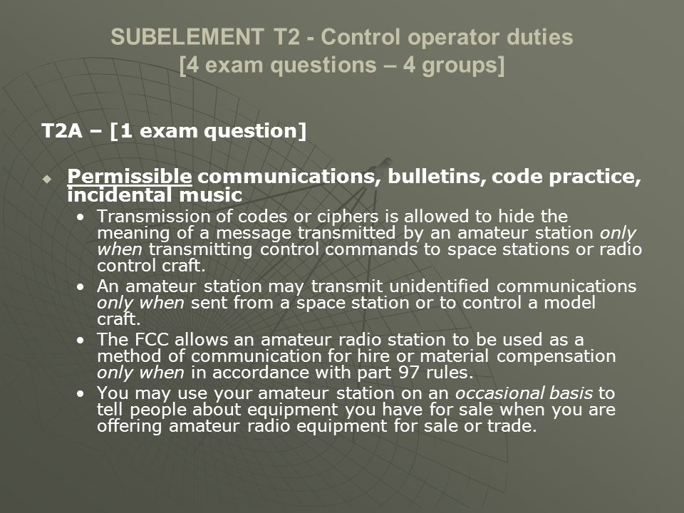 SUBELEMENT T2 - Control operator duties [4 exam questions – 4 groups] T2A – [1 exam question] Permissible communications, bulletins, code practice, in