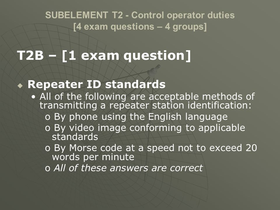 SUBELEMENT T2 - Control operator duties [4 exam questions – 4 groups] T2B – [1 exam question] Repeater ID standards All of the following are acceptabl