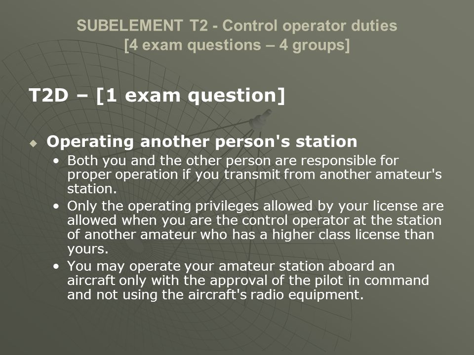 SUBELEMENT T2 - Control operator duties [4 exam questions – 4 groups] T2D – [1 exam question] Operating another person's station Both you and the othe