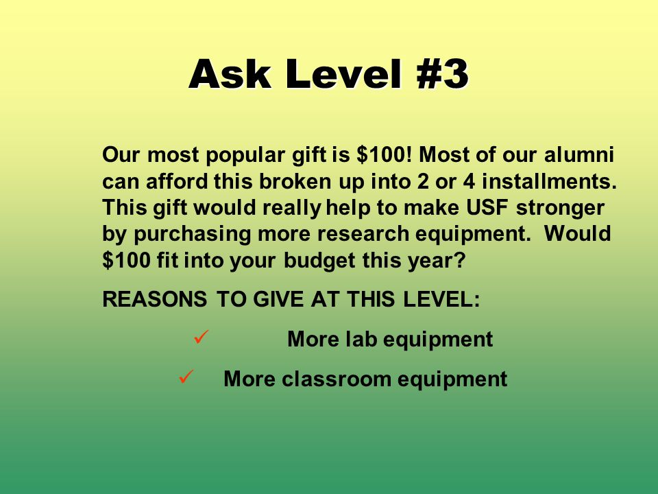 Ask Level #3 Our most popular gift is $100! Most of our alumni can afford this broken up into 2 or 4 installments. This gift would really help to make