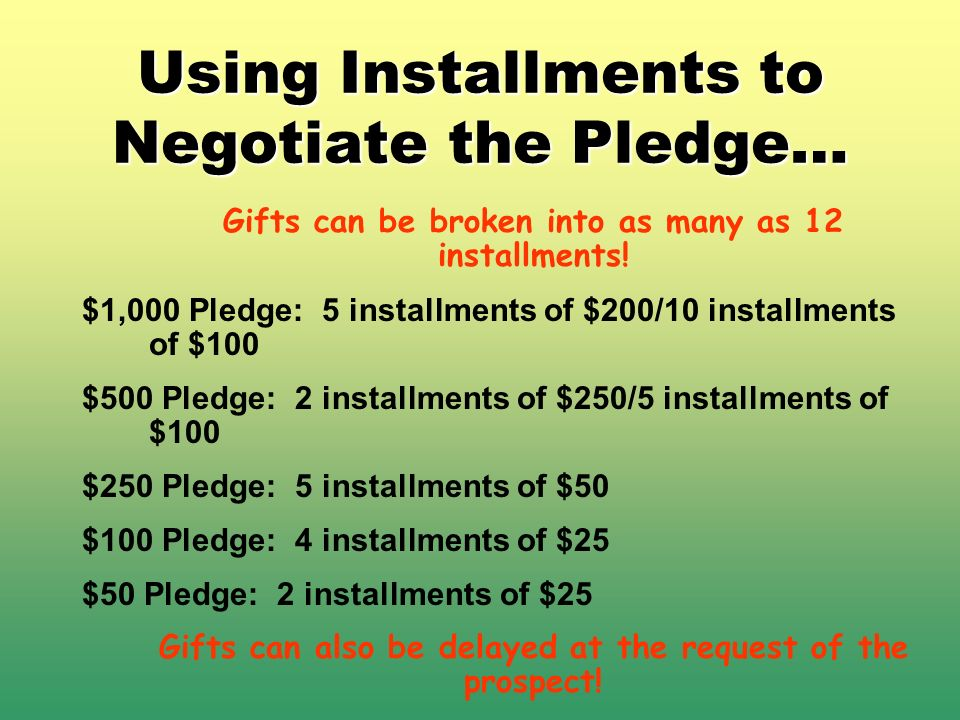 Using Installments to Negotiate the Pledge… Gifts can be broken into as many as 12 installments! $1,000 Pledge: 5 installments of $200/10 installments