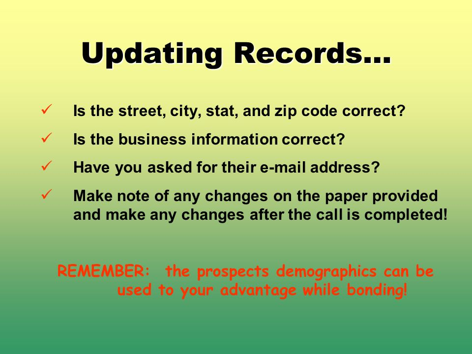 Updating Records… Is the street, city, stat, and zip code correct? Is the business information correct? Have you asked for their e-mail address? Make