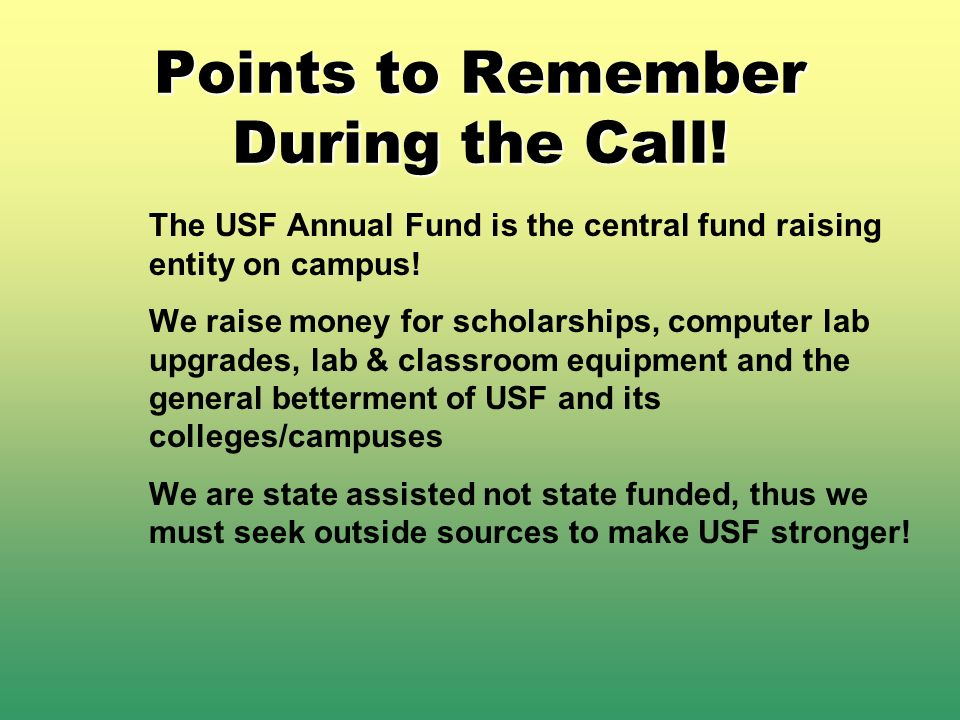Points to Remember During the Call! The USF Annual Fund is the central fund raising entity on campus! We raise money for scholarships, computer lab up