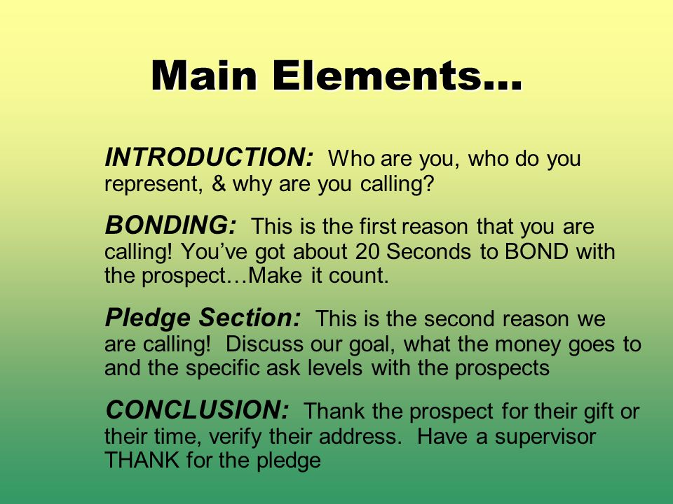 Main Elements… INTRODUCTION: Who are you, who do you represent, & why are you calling? BONDING: This is the first reason that you are calling! Youve g