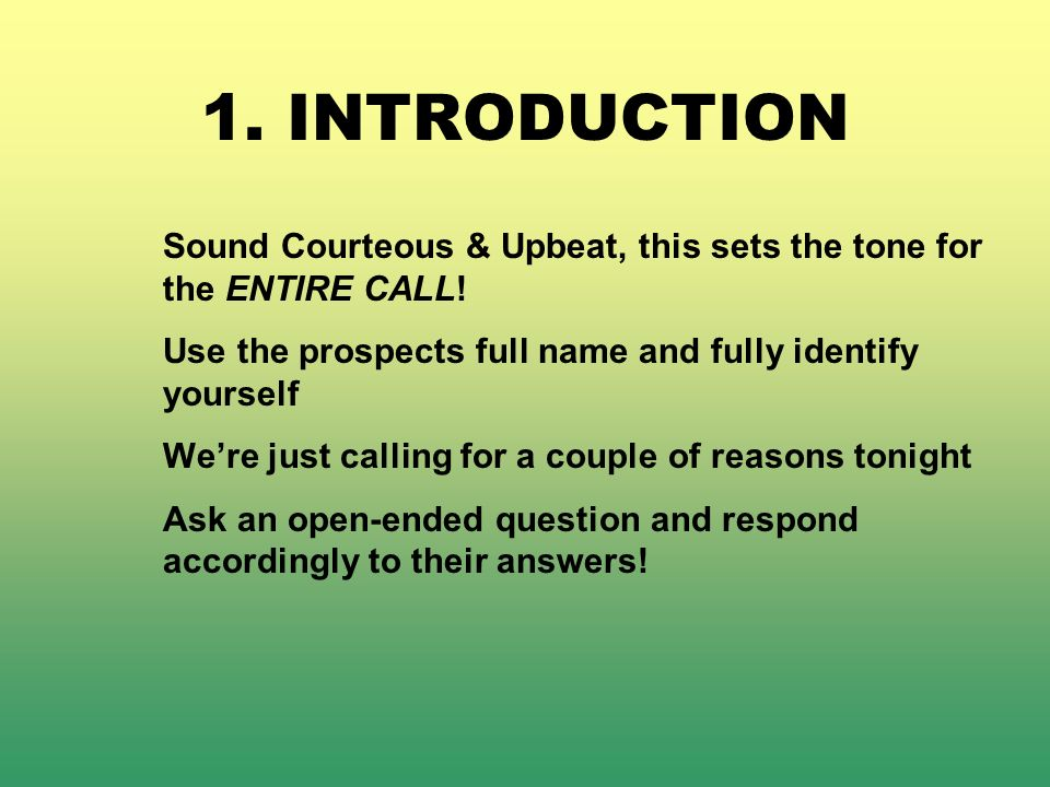 1. INTRODUCTION Sound Courteous & Upbeat, this sets the tone for the ENTIRE CALL! Use the prospects full name and fully identify yourself Were just ca