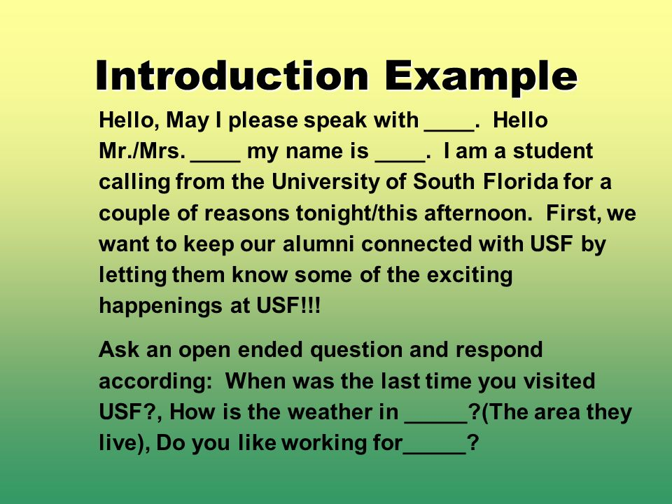 Introduction Example Hello, May I please speak with ____. Hello Mr./Mrs. ____ my name is ____. I am a student calling from the University of South Flo