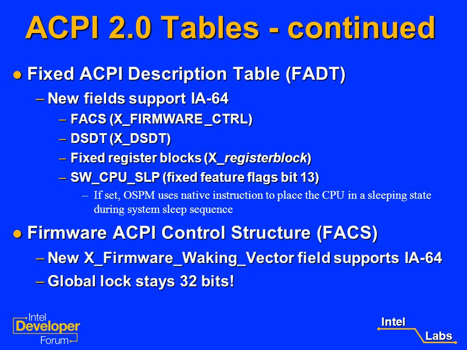 Intel Labs Labs ACPI 2.0 Tables - continued RSDP Structure extended to allow 64-bit pointer to the new extended RSDT (XSDT) RSDP Structure extended to