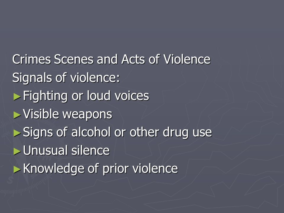 Crimes Scenes and Acts of Violence Signals of violence: Fighting or loud voices Visible weapons Signs of alcohol or other drug use Unusual silence Kno