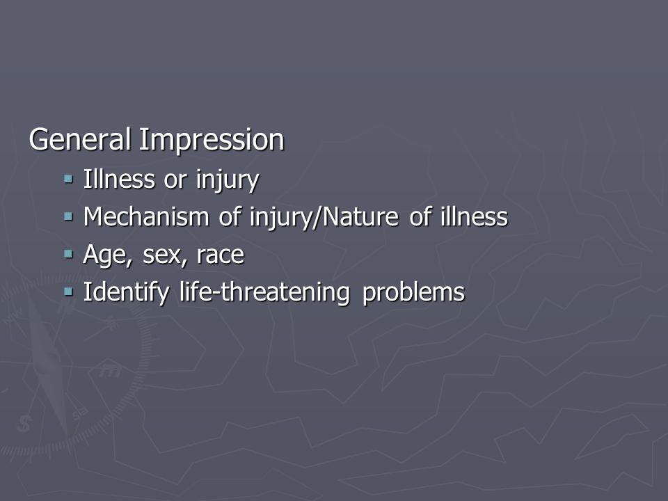 General Impression Illness or injury Illness or injury Mechanism of injury/Nature of illness Mechanism of injury/Nature of illness Age, sex, race Age,