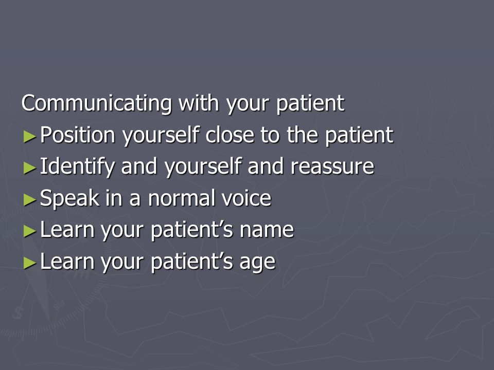 Communicating with your patient Position yourself close to the patient Position yourself close to the patient Identify and yourself and reassure Ident