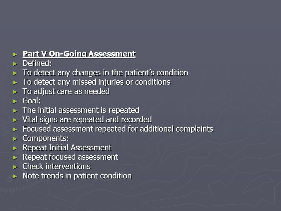 Part V On-Going Assessment Part V On-Going Assessment Defined: Defined: To detect any changes in the patients condition To detect any changes in the p