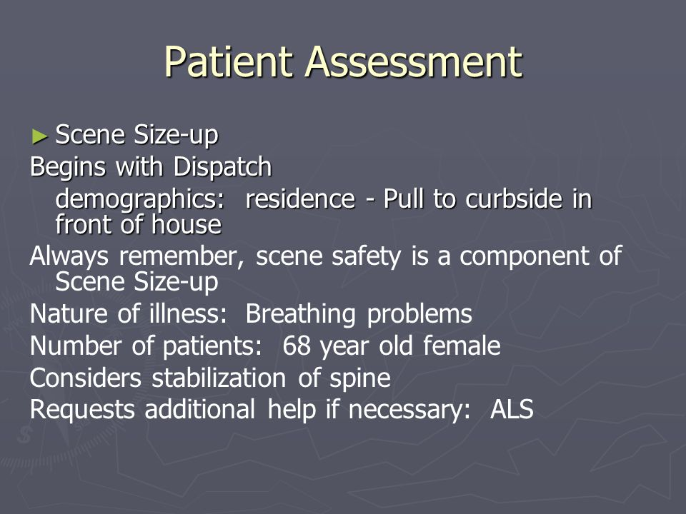 Patient Assessment Scene Size-up Scene Size-up Begins with Dispatch demographics: residence - Pull to curbside in front of house Always remember, scen