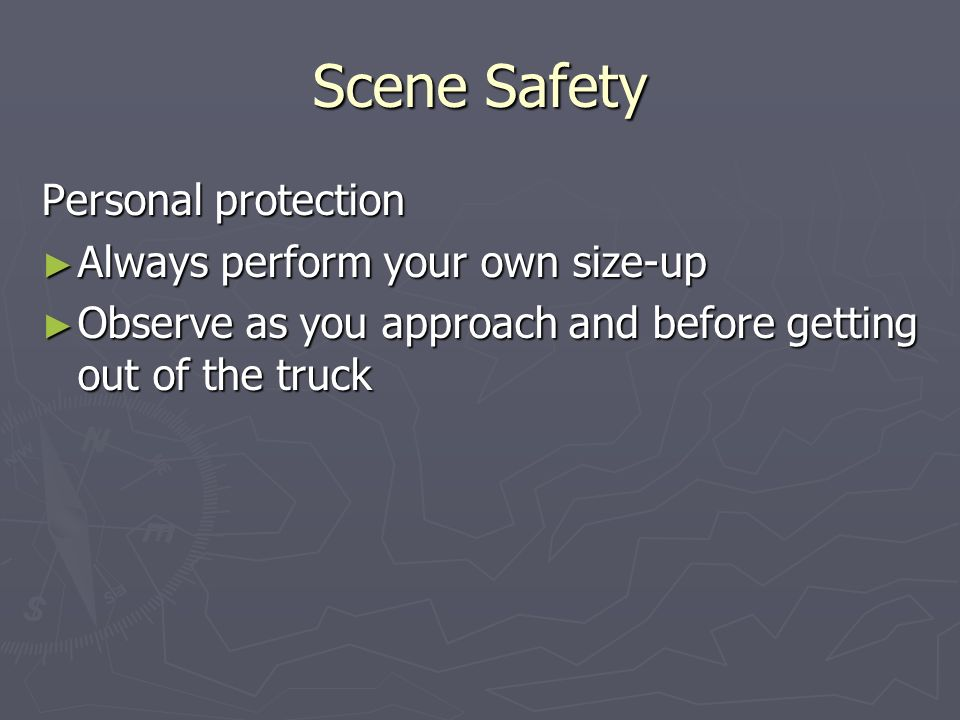 Scene Safety Personal protection Always perform your own size-up Always perform your own size-up Observe as you approach and before getting out of the