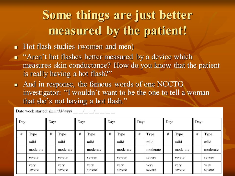 Some things are just better measured by the patient! Hot flash studies (women and men) Hot flash studies (women and men) Arent hot flashes better meas