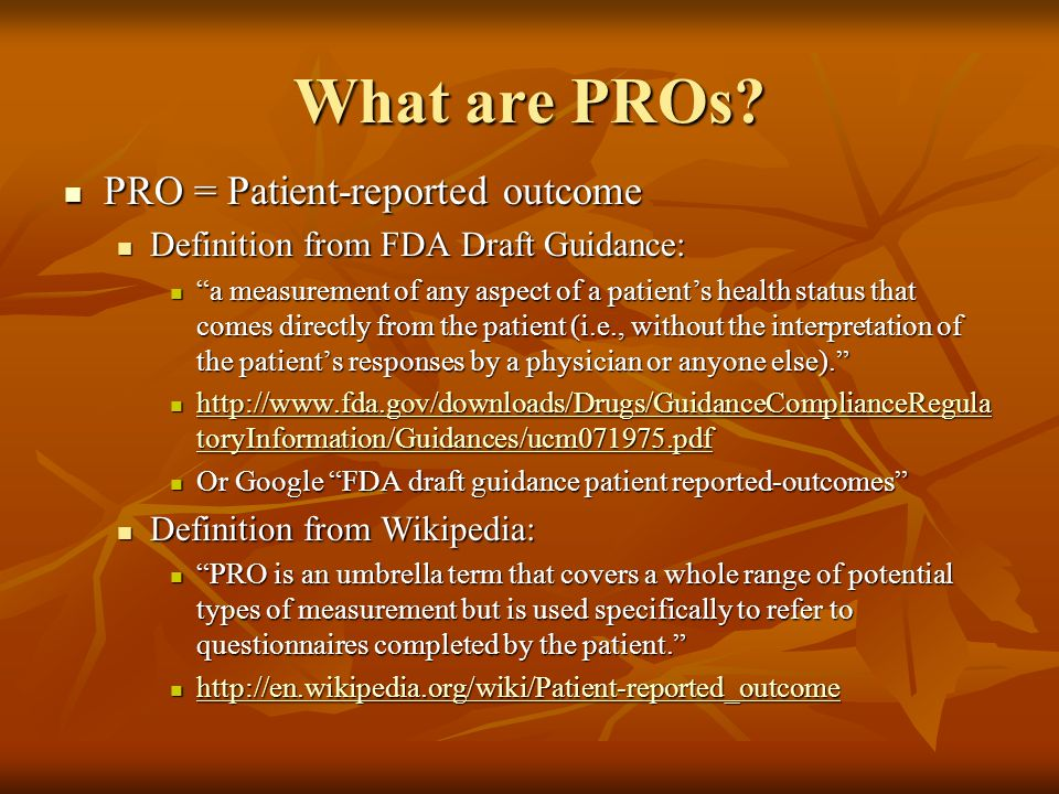 What are PROs? PRO = Patient-reported outcome PRO = Patient-reported outcome Definition from FDA Draft Guidance: Definition from FDA Draft Guidance: a