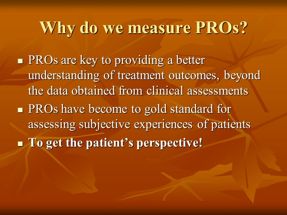 Why do we measure PROs? PROs are key to providing a better understanding of treatment outcomes, beyond the data obtained from clinical assessments PRO