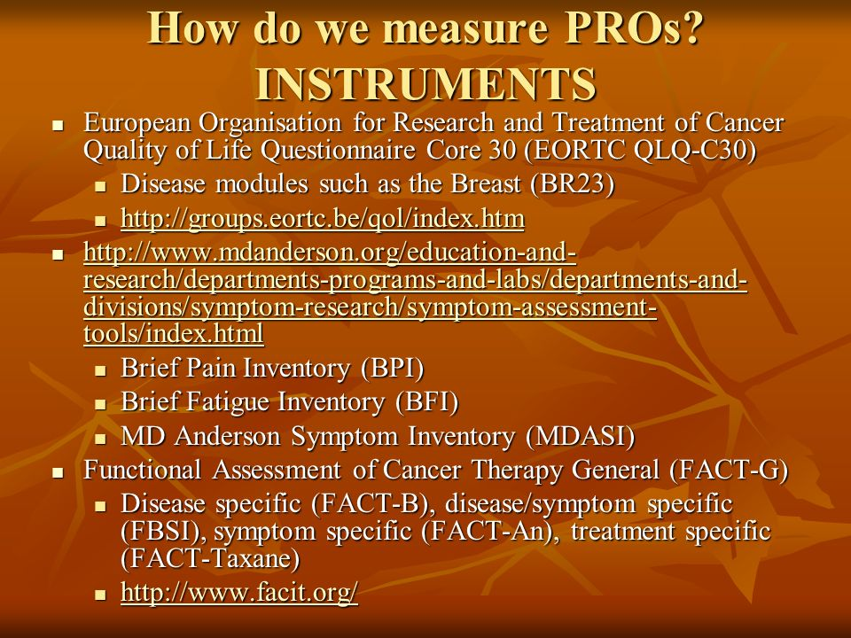 How do we measure PROs? INSTRUMENTS European Organisation for Research and Treatment of Cancer Quality of Life Questionnaire Core 30 (EORTC QLQ-C30) E