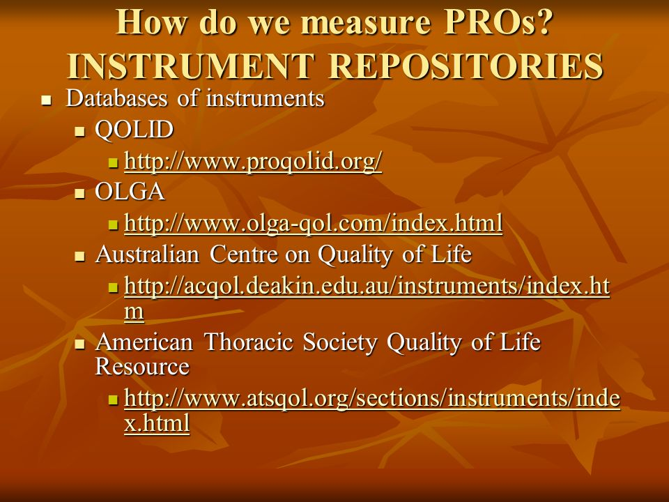 How do we measure PROs? INSTRUMENT REPOSITORIES Databases of instruments Databases of instruments QOLID QOLID http://www.proqolid.org/ http://www.proq