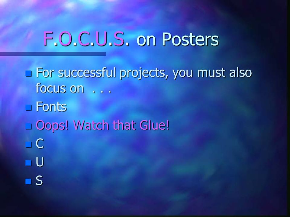 F.O.C.U.S. on Posters n For successful projects, you must also focus on... n Fonts n Oops! Watch that Glue! n C n U n S