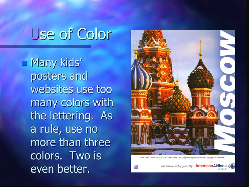 Use of Color n Many kids posters and websites use too many colors with the lettering. As a rule, use no more than three colors. Two is even better.