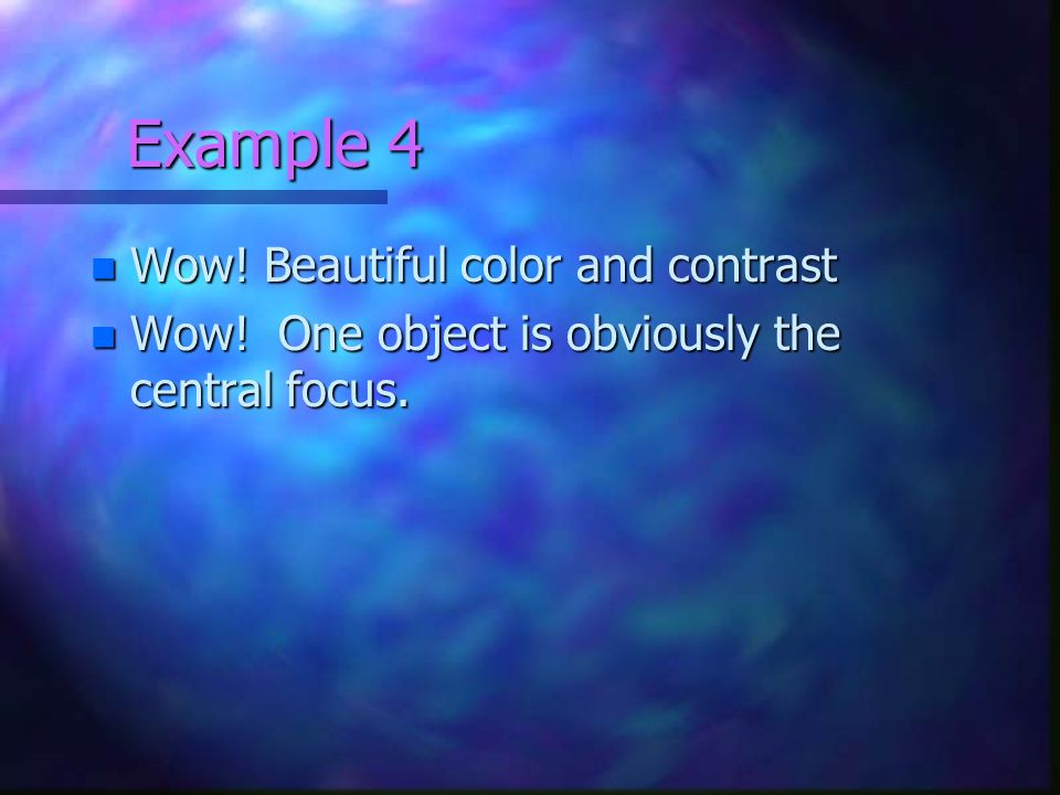 Example 4 n Wow! Beautiful color and contrast n Wow! One object is obviously the central focus.