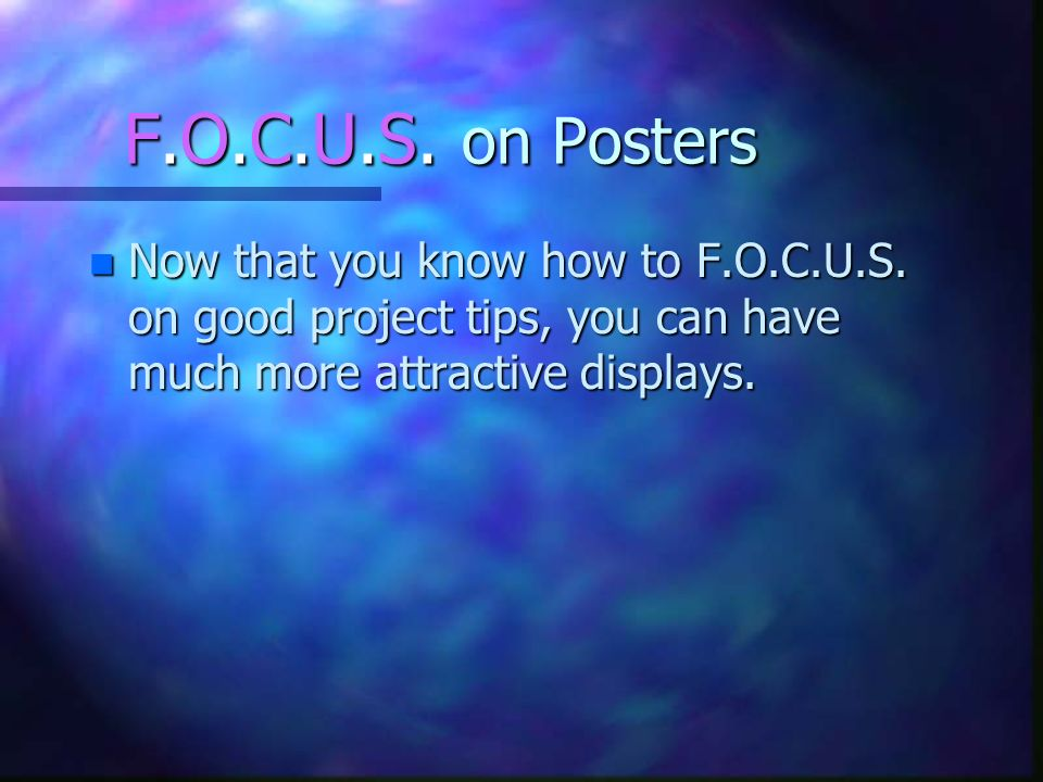 F.O.C.U.S. on Posters n Now that you know how to F.O.C.U.S. on good project tips, you can have much more attractive displays.
