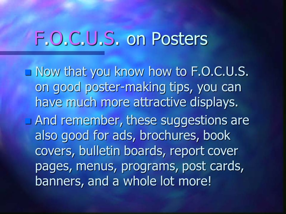 F.O.C.U.S. on Posters n Now that you know how to F.O.C.U.S. on good poster-making tips, you can have much more attractive displays. n And remember, th