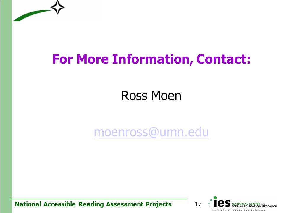 National Accessible Reading Assessment Projects For More Information, Contact: Ross Moen moenross@umn.edu 17