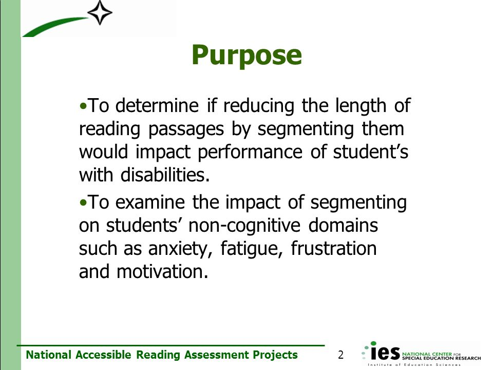 National Accessible Reading Assessment Projects Purpose To determine if reducing the length of reading passages by segmenting them would impact perfor
