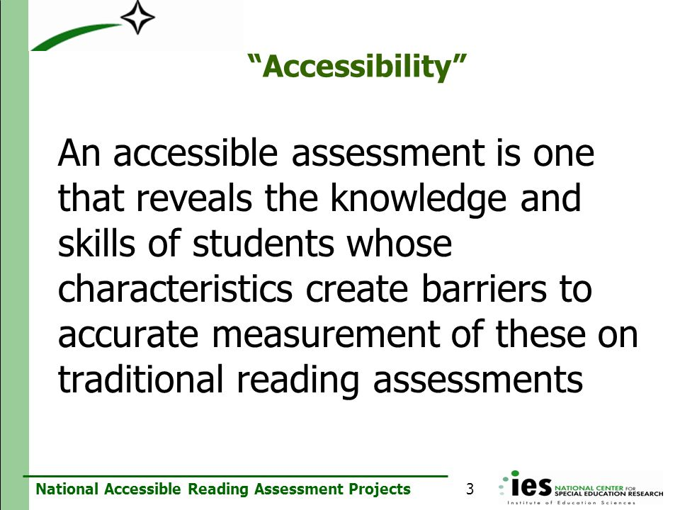 National Accessible Reading Assessment Projects Accessibility An accessible assessment is one that reveals the knowledge and skills of students whose