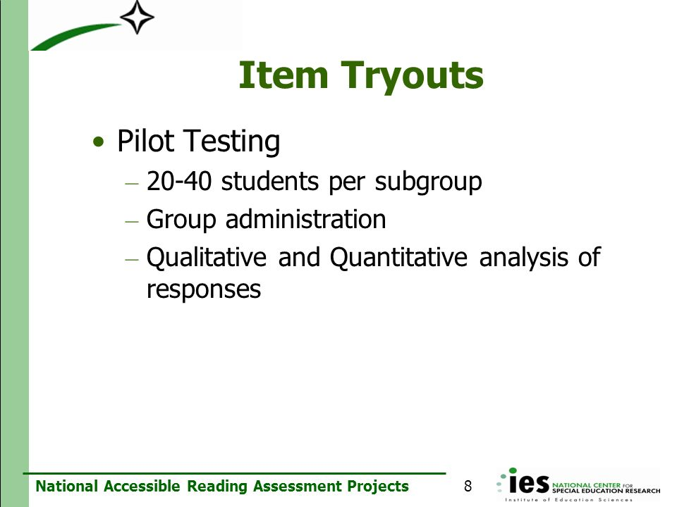 National Accessible Reading Assessment Projects Item Tryouts Pilot Testing – 20-40 students per subgroup – Group administration – Qualitative and Quan