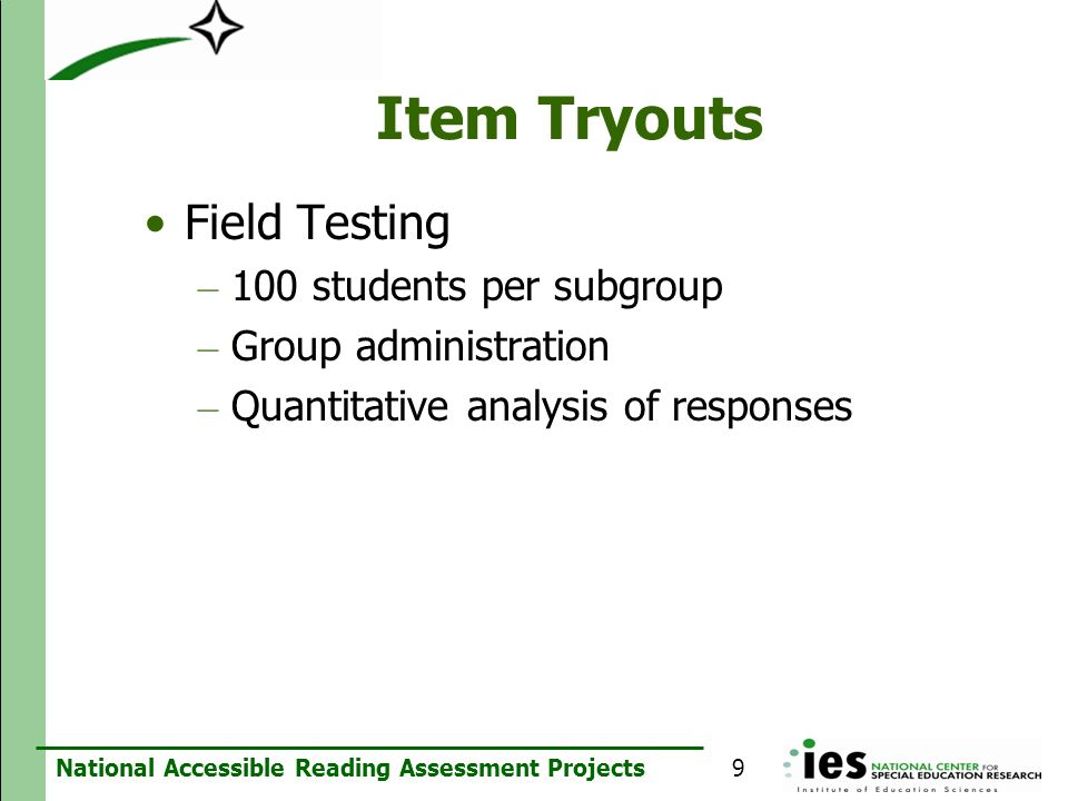 National Accessible Reading Assessment Projects Item Tryouts Field Testing – 100 students per subgroup – Group administration – Quantitative analysis