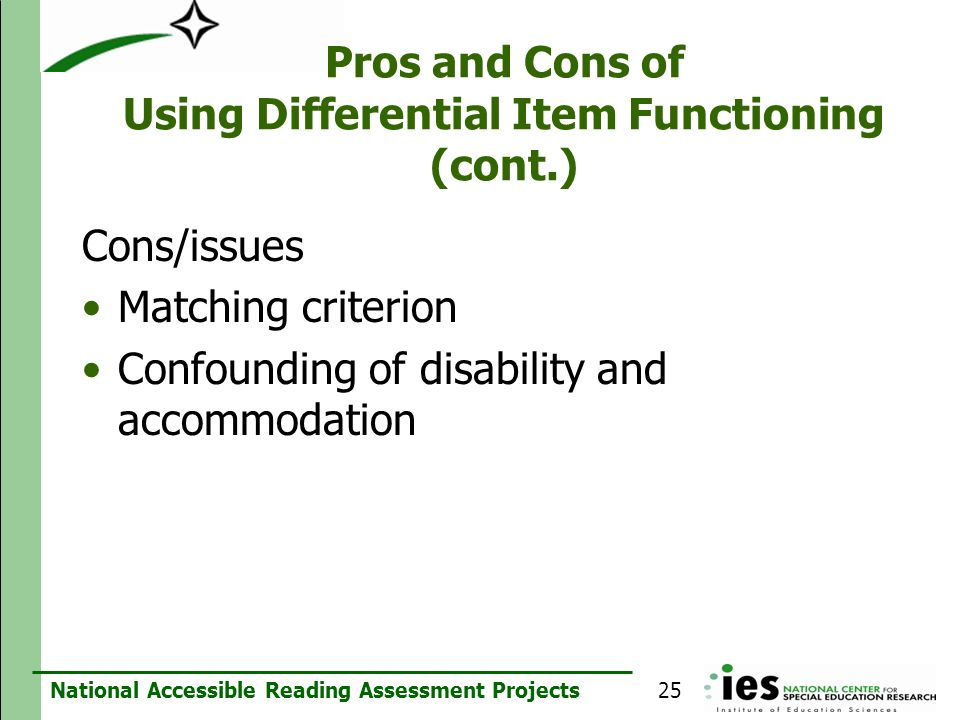 National Accessible Reading Assessment Projects Pros and Cons of Using Differential Item Functioning (cont.) Cons/issues Matching criterion Confoundin
