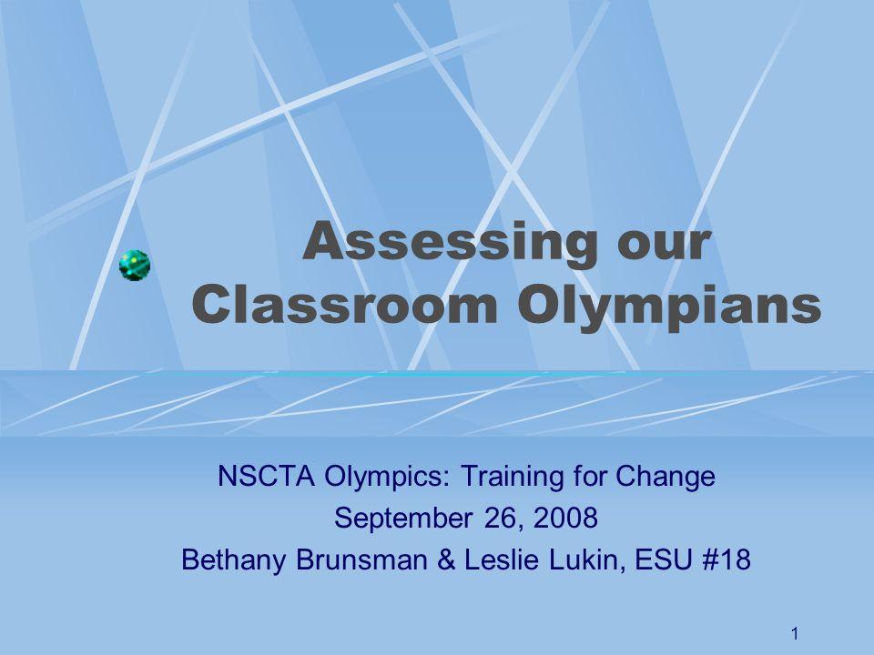 1 Assessing our Classroom Olympians NSCTA Olympics: Training for Change September 26, 2008 Bethany Brunsman & Leslie Lukin, ESU #18