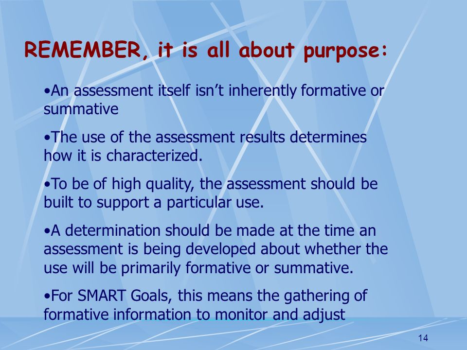 14 REMEMBER, it is all about purpose: An assessment itself isnt inherently formative or summative The use of the assessment results determines how it