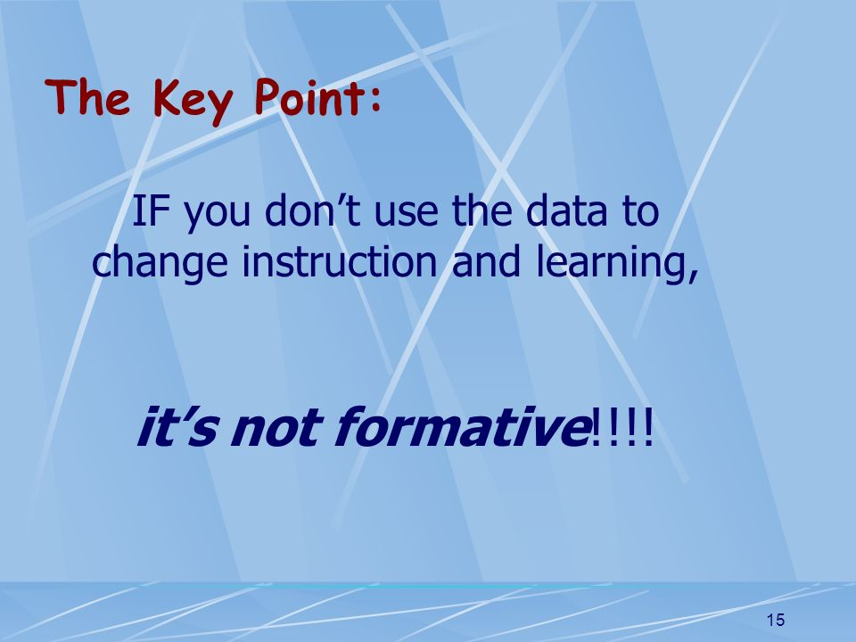 15 The Key Point: IF you dont use the data to change instruction and learning, its not formative!!!!