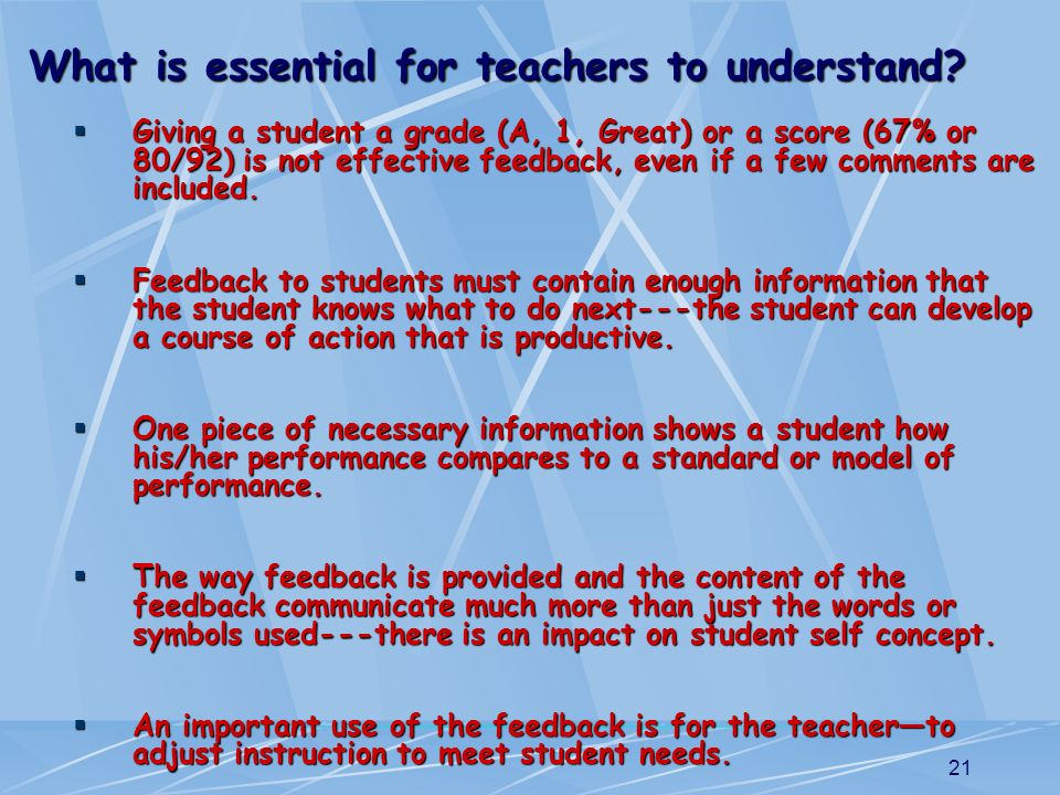 21 Giving a student a grade (A, 1, Great) or a score (67% or 80/92) is not effective feedback, even if a few comments are included. Giving a student a